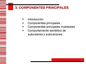 3 COMPONENTES PRINCIPALES Introduccin Componentes principales muestrales Comportamiento