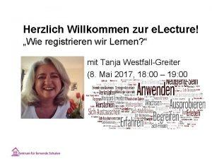 Herzlich Willkommen zur e Lecture Wie registrieren wir