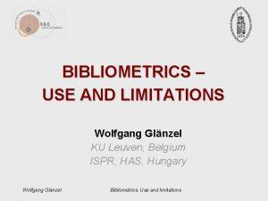 BIBLIOMETRICS USE AND LIMITATIONS Wolfgang Glnzel KU Leuven