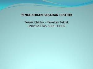PENGUKURAN BESARAN LISTRIK Teknik Elektro Fakultas Teknik UNIVERSITAS