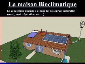 La maison Bioclimatique Sa conception consiste utiliser les