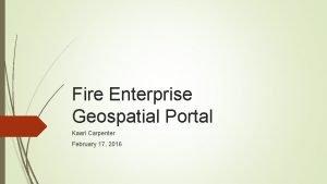 Fire Enterprise Geospatial Portal Kaari Carpenter February 17