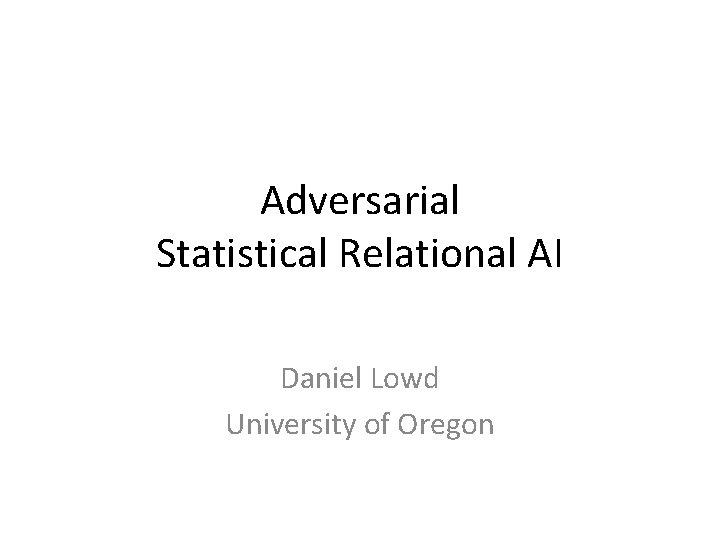 Adversarial Statistical Relational AI Daniel Lowd University of