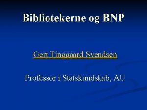 Bibliotekerne og BNP Gert Tinggaard Svendsen Professor i