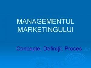 MANAGEMENTUL MARKETINGULUI Concepte Definiii Proces MM Concepte Definiii