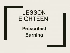 LESSON EIGHTEEN Prescribed Burning What is a Prescribed