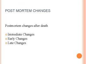 POST MORTEM CHANGES Postmortem changes after death Immediate