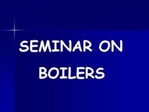SEMINAR ON BOILERS WHAT IS A BOILER Boiler