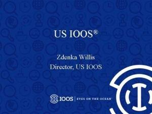 US IOOS Zdenka Willis Director US IOOS U