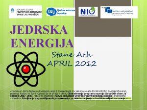 JEDRSKA ENERGIJA Stane Arh APRIL 2012 Operacijo delno