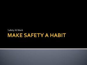 Safety At Work MAKE SAFETY A HABIT Make