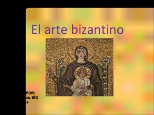 El arte bizantino MATERIAL REVISADO POR Pablo Colinas