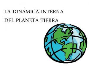 LA DINMICA INTERNA DEL PLANETA TIERRA Te has
