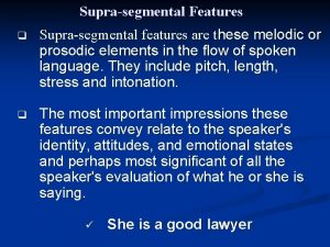 Suprasegmental Features q Suprasegmental features are these melodic