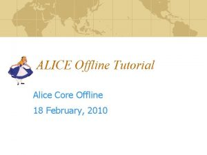 ALICE Offline Tutorial Alice Core Offline 18 February