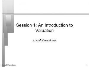 Session 1 An Introduction to Valuation Aswath Damodaran