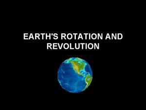 EARTHS ROTATION AND REVOLUTION Earths Rotation Rotation is