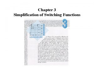 Chapter 3 Simplification of Switching Functions Simplification Goals