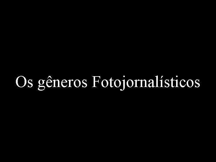 Os gneros Fotojornalsticos Grande parte das fotografias que