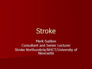 Stroke Mark Sudlow Consultant and Senior Lecturer Stroke