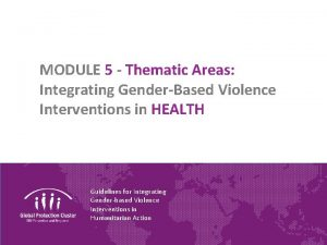 MODULE 5 Thematic Areas Integrating GenderBased Violence Interventions