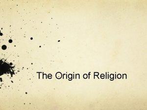 The Origin of Religion Beginnings Religion the response