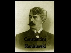 Constantine Stanislavski Constantine Stanislavski Born in Moscow Russia