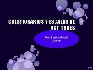 CUESTIONARIOS Y ESCALAS DE ACTITUDES Dra Benilde Garca