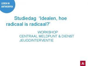 Studiedag Idealen hoe radicaal is radicaal WORKSHOP CENTRAAL
