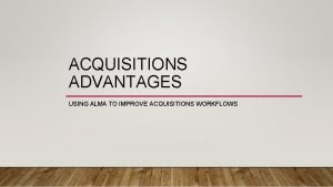ACQUISITIONS ADVANTAGES USING ALMA TO IMPROVE ACQUISITIONS WORKFLOWS
