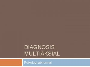 DIAGNOSIS MULTIAKSIAL Psikologi abnormal DIAGNOSIS MULTIAKSIAL DSM Diagnostic