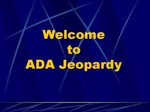 Welcome to ADA Jeopardy ADA Jeopardy Design Communication