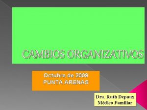 CAMBIOS ORGANIZATIVOS Octubre de 2009 PUNTA ARENAS Dra