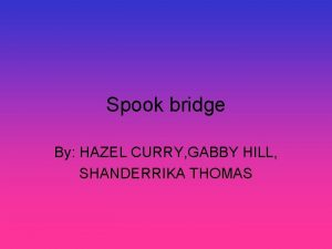 Spook bridge By HAZEL CURRY GABBY HILL SHANDERRIKA