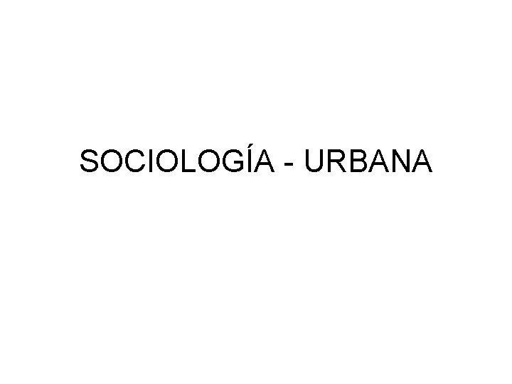 SOCIOLOGA URBANA SOCIOLOGA urbana El inters por la