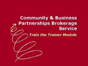 Community Business Partnerships Brokerage Service Train the Trainer