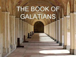 THE BOOK OF GALATIANS GALATIANS AUTHOR Paul RECIPIENTS