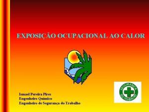 EXPOSIO OCUPACIONAL AO CALOR Ismael Pereira Pires Engenheiro