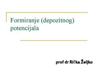 Formiranje depozitnog potencijala prof dr Rika eljko Formiranje