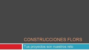 CONSTRUCCIONES FLORS Tus proyectos son nuestros reto Filosofa