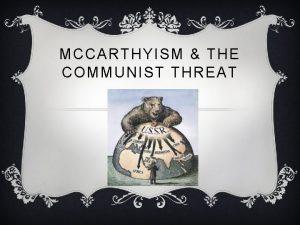 MCCARTHYISM THE COMMUNIST THREAT COMMUNISM v Communism is