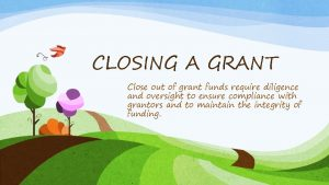 CLOSING A GRANT Close out of grant funds