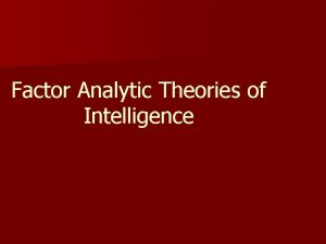Factor Analytic Theories of Intelligence Factor analytic theorists