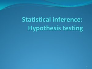 Statistical inference Hypothesis testing 1 Statistical Inference Brief