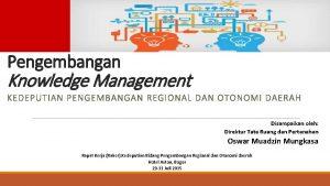 Pengembangan Knowledge Management KEDEPUTIAN PENGEMBANGAN REGIONAL DAN OTONOMI