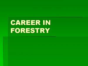 CAREER IN FORESTRY INTRODUCTION Forestry involves protection of