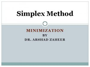 Simplex Method MINIMIZATION BY DR ARSHAD ZAHEER Penalty