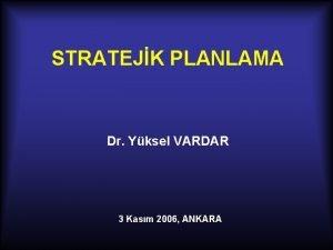 STRATEJK PLANLAMA Dr Yksel VARDAR 3 Kasm 2006