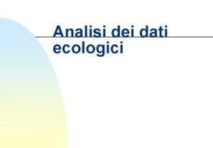 Analisi dei dati ecologici I dati Molti dati