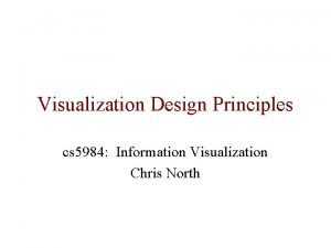 Visualization Design Principles cs 5984 Information Visualization Chris